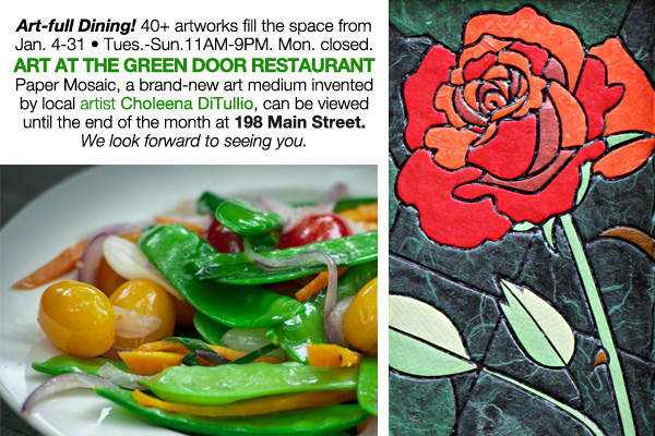 January 24-31, 2016 Tuesdays-Sundays 11AM-9PM ART AT THE GREEN DOOR RESTAURANT Paper Mosaic, a new art medium invented by local artist Choleena DiTullio, is on display until January 31st. Monday closed. 198 Main Street. 613-234-9597